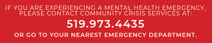 If you are experiencing a mental health emergency, please contact Community Crisis Services at 519.973.4435 or go to your nearest Emergency Department.
